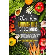 The Low-FODMAP diet for Beginners: More than 100 Healthy Recipes and a 7-Day Diet Plan to Soothe your Gut and Manage IBS and Other Digestive Disorders, Paperback/Sue Martinez