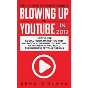The Ultimate Beginners Guide to Blowing Up on YouTube in 2019: How to Use Social Media Marketing and Facebook Advertising to Become an Influencer and, Paperback/Bennie Sloan