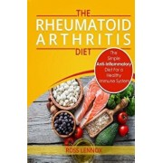 Rheumatoid Arthritis Diet: The Simple Anti-Inflammatory Diet for a Healthy Immune System - 4 Step Plan to Fight Rheumatoid Arthritis, Paperback/Ross Lennox