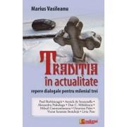 Traditia in actualitate. Repere dialogale pentru mileniul trei/Marius Vasileanu