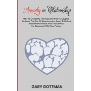 Anxiety in Relationship: How to Overcome the Insecurity in Love, Couple's Jealousy, the Fear of Abandonment. Learn to Reduce Attachment Anxious, Paperback/Gary Gottman