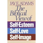 The Biblical View of Self-Esteem, Self-Love, and Self-Image, Paperback