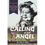 Calling of an Angel: The True Story of Rene Caisse and an Indian Herbal Medicine Called Essaic, Nature's Cure for Cancer, Paperback/Glum