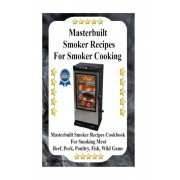 Masterbuilt Smoker Recipes for Smoker Cooking: Masterbuilt Smoker Recipes Cookbook for Smoking Meat Including Pork, Beef, Poultry, Fish, and Wild Game, Paperback