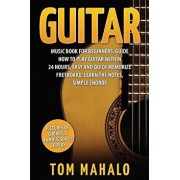 Guitar: Guitar Music Book for Beginners, Guide How to Play Guitar Within 24 Hours, Paperback/Tom Mahalo