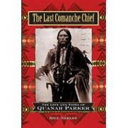 The Last Comanche Chief: The Life and Times of Quanah Parker, Hardcover/Bill Neeley
