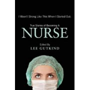 I Wasn't Strong Like This When I Started Out: True Stories of Becoming a Nurse, Paperback/Lee Gutkind
