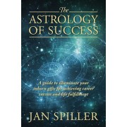 The Astrology of Success: A Guide to Illuminate Your Inborn Gifts for Achieving Career Success and Life Fulfillment, Paperback