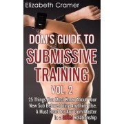 Dom's Guide to Submissive Training Vol. 2: 25 Things You Must Know about Your New Sub Before Doing Anything Else. a Must Read for Any Dom/Master in a, Paperback