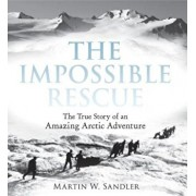 The Impossible Rescue: The True Story of an Amazing Arctic Adventure, Paperback/Martin W. Sandler