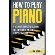 How to Play Piano: A Beginner's Guide to Learning the Keyboard, Music, and Techniques, Paperback/Jason Randall