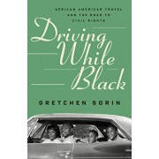 Driving While Black: African American Travel and the Road to Civil Rights, Hardcover/Gretchen Sorin