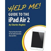 Help Me! Guide to the iPad Air 2: Step-by-Step User Guide for the Sixth Generation iPad and iOS 8, Paperback/Charles Hughes