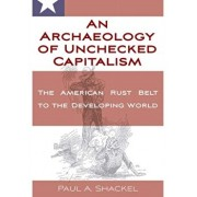 An Archaeology of Unchecked Capitalism: From the American Rust Belt to the Developing World, Hardcover/Paul Shackel