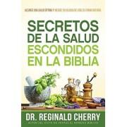 Secretos de la Salud Escondidos En La Biblia / Hidden Bible Health Secrets: Alcance Una Salud ptima Y Mejore Su Calidad de Vida de Forma Natural, Paperback/Reginald Cherry