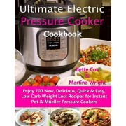 Ultimate Electric Pressure Cooker Cookbook: Enjoy 700 New, Delicious, Quick & Easy, Low Carb Weight Loss Recipes for Instant Pot & Meller Pressure Co, Paperback/Martina Wright