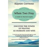 When Two Pray: Discover the Power of Praying as Husband and Wife: A Guide for Married Couples, Paperback/Kaynee Correoso