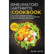 Rheumatoid Arthritis Cookbook: MAIN COURSE - 80+ Effective Recipes Designed to Treat Inflammation and Reduce Pain with Specific Nutritional Informati, Paperback/Jerris Noah