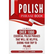 Polish Phrase Book: Over 1000 Essential Polish Phrases That Will Be Helpful During Your Trip to Poland, Paperback/Simple Language Learning