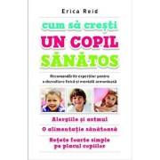 Cum sa cresti un copil sanatos/Erica Reid