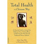 Total Health the Chinese Way: An Essential Guide to Easing Pain, Reducing Stress, Treating Illness, and Restoring the Body Through Traditional Chine, Paperback/Esther Ting