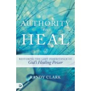 Authority to Heal: Restoring the Lost Inheritance of God's Healing Power, Paperback