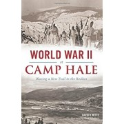 World War II at Camp Hale: Blazing a New Trail in the Rockies, Paperback/David R. Witte