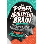 The Power of the Adolescent Brain: Strategies for Teaching Middle and High School Students, Paperback/Thomas Armstrong