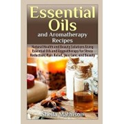 Essential Oils and Aromatherapy Recipes: Natural Health and Beauty Solutions Using Essential Oils and Aromatherapy for Stress Reduction, Pain Relief,, Paperback/Sheila Mathison