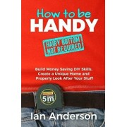 How to Be Handy [hairy Bottom Not Required]: Build Money Saving DIY Skills, Create a Unique Home and Properly Look After Your Stuff, Paperback/Ian Anderson
