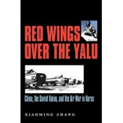 Red Wings Over the Yalu: China, the Soviet Union, and the Air War in Korea, Paperback/Xiaoming Zhang