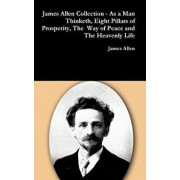 James Allen Collection - As a Man Thinketh, Eight Pillars of Prosperity, the Way of Peace and the Heavenly Life, Hardcover/James Allen