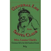 General Lee and Santa Claus: Mrs. Louise Clack's Christmas Gift To Her Little Southern Friends, Hardcover/Louise Clack