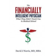 The Financially Intelligent Physician: What They Didn't Teach You in Medical School, Paperback/David J. Norris