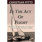 In the Act of Flight: Based on the True Story of a Family's Adventure Sailing in the Sea of Cortez, Paperback/Christian Pitts