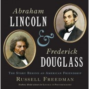 Abraham Lincoln and Frederick Douglass: The Story Behind an American Friendship, Hardcover