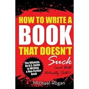 How to Write a Book That Doesn't Suck (and Will Actually Sell), Paperback/Michael Rogan
