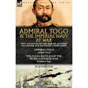 Admiral Togo and the Imperial Navy at War: Two Accounts of the Rise of Japanese Sea Power and its Finest Commander---Admiral Togo & The Naval Battles, Paperback/Arthur Lloyd