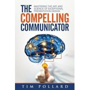 The Compelling Communicator: Mastering the Art and Science of Exceptional Presentation Design, Paperback/Tim Pollard