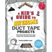 A Kid's Guide to Awesome Duct Tape Projects: How to Make Your Own Wallets, Bags, Flowers, Hats, and Much, Much More!, Paperback/Instructables Com