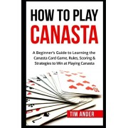 How To Play Canasta: A Beginner's Guide to Learning the Canasta Card Game, Rules, Scoring & Strategies, Paperback/Tim Ander