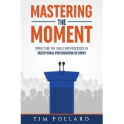 Mastering the Moment: Perfecting the Skills and Processes of Exceptional Presentation Delivery, Paperback/Tim Pollard