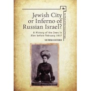 Jewish City or Inferno of Russian Israel?: A History of the Jews in Kiev Before February 1917