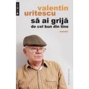 Sa ai grija de cel bun din tine - Valentin Uritescu