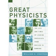Great Physicists: The Life and Times of Leading Physicists from Galileo to Hawking, Paperback/William H. Cropper