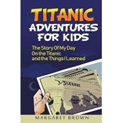 Titanic Stories For Kids: The Story Of My Day On The Titanic: (Titanic Books For Kids Series; Pictures Included), Paperback/John Astor