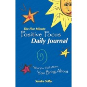 The Five Minute Positive Focus Daily Journal: What You Think About...You Bring about, Paperback