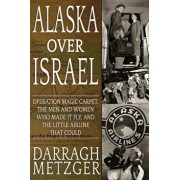 Alaska Over Israel: Operation Magic Carpet, the Men and Women Who Made It Fly, and the Little Airline That Could, Paperback/Darragh Metzger