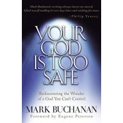 Your God Is Too Safe: Rediscovering the Wonder of a God You Can't Control, Paperback/Mark Buchanan