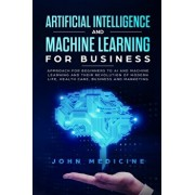 Artificial Intelligence and Machine Learning for Business: Approach for Beginners to AI and Machine Learning and Their Revolution of Modern Life, Heal, Paperback/John Medicine